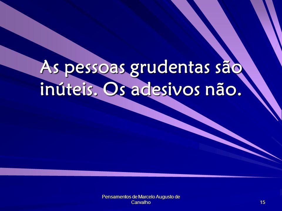 Pensamentos de Marcelo Augusto de Carvalho 15 As pessoas grudentas são inúteis. Os adesivos não.