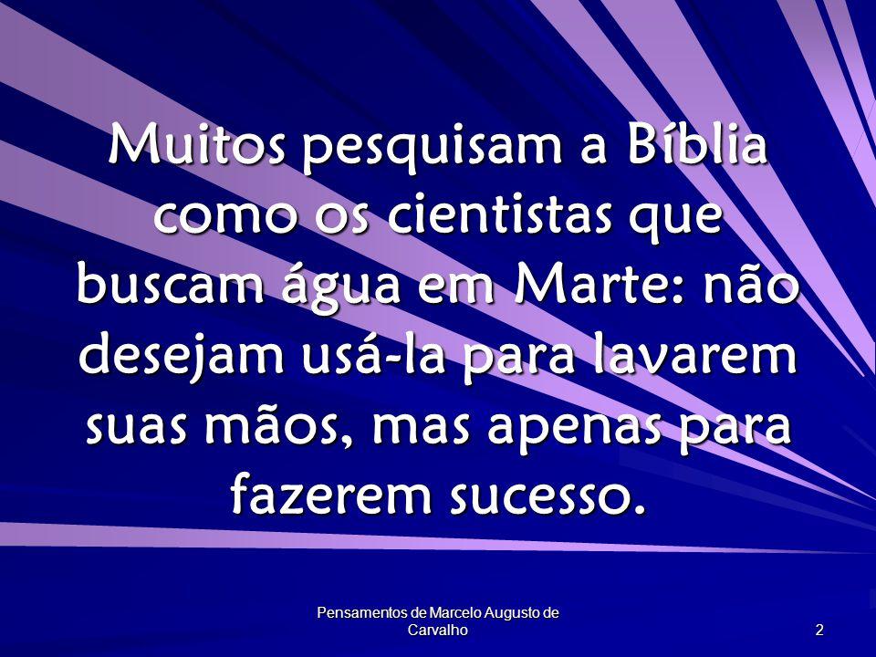 Pensamentos de Marcelo Augusto de Carvalho 2 Muitos pesquisam a Bíblia como os cientistas que buscam água em Marte: não desejam usá-la para lavarem suas mãos, mas apenas para fazerem sucesso.