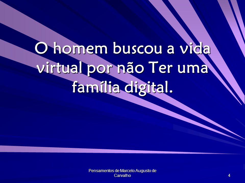 Pensamentos de Marcelo Augusto de Carvalho 4 O homem buscou a vida virtual por não Ter uma família digital.