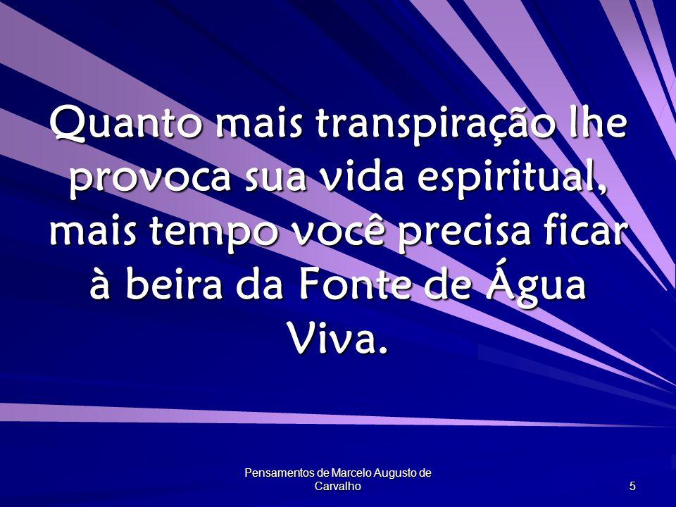 Pensamentos de Marcelo Augusto de Carvalho 5 Quanto mais transpiração lhe provoca sua vida espiritual, mais tempo você precisa ficar à beira da Fonte de Água Viva.