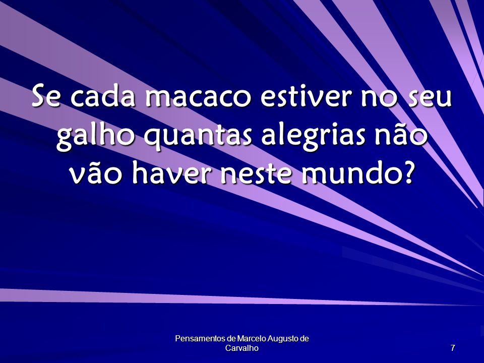 Pensamentos de Marcelo Augusto de Carvalho 7 Se cada macaco estiver no seu galho quantas alegrias não vão haver neste mundo?