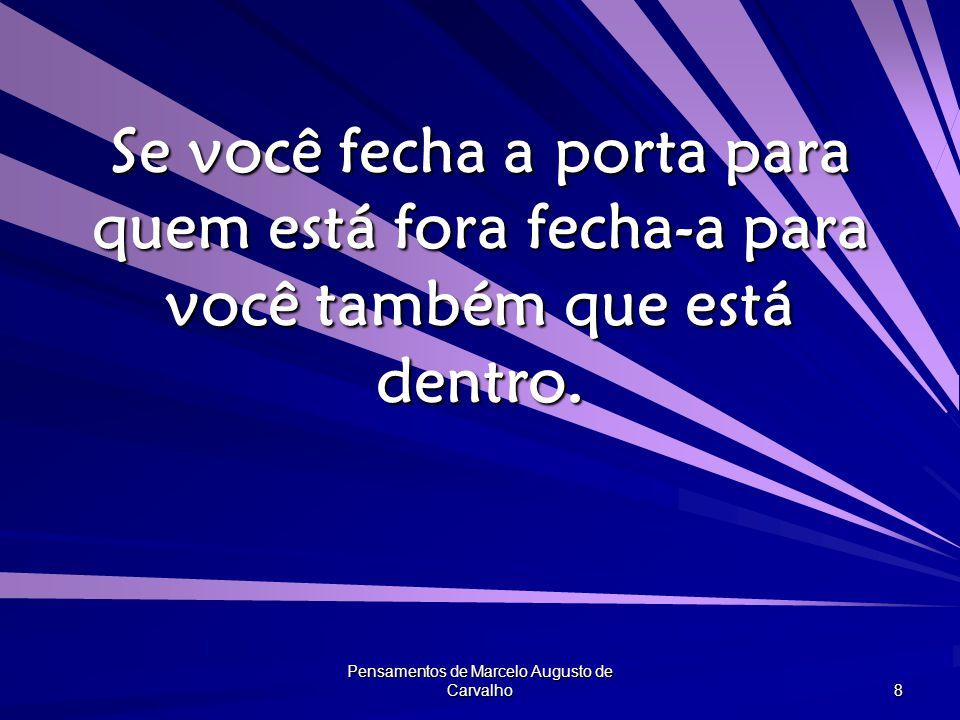 Pensamentos de Marcelo Augusto de Carvalho 8 Se você fecha a porta para quem está fora fecha-a para você também que está dentro.