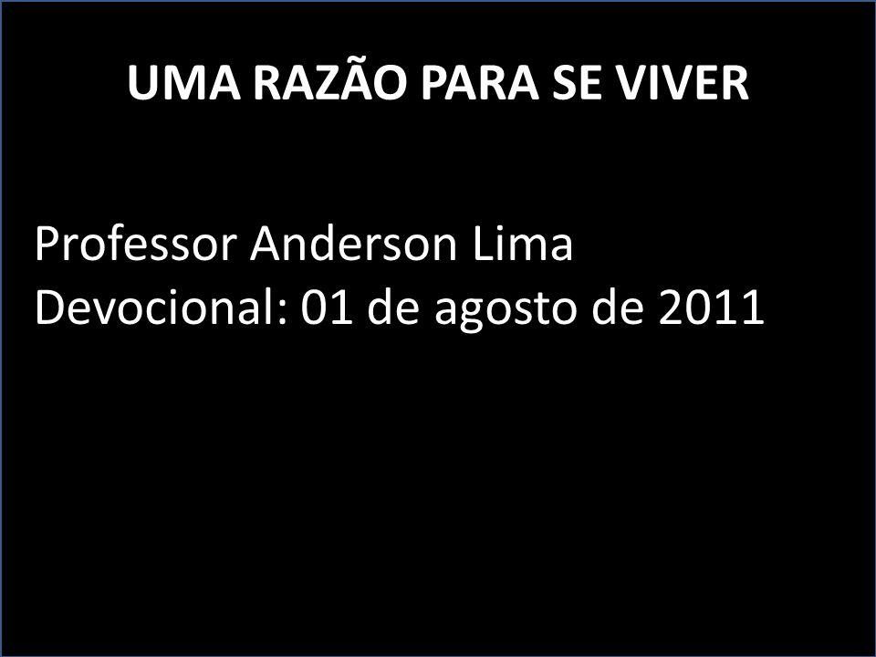 UMA RAZÃO PARA SE VIVER Professor Anderson Lima Devocional: 01 de agosto de 2011