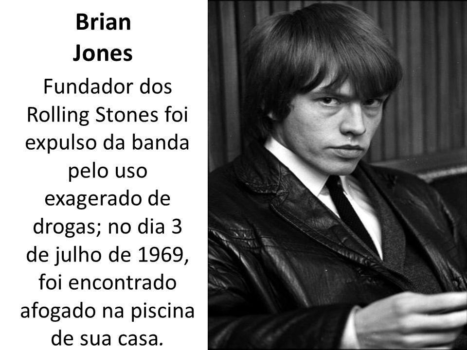 Brian Jones Fundador dos Rolling Stones foi expulso da banda pelo uso exagerado de drogas; no dia 3 de julho de 1969, foi encontrado afogado na piscina de sua casa.
