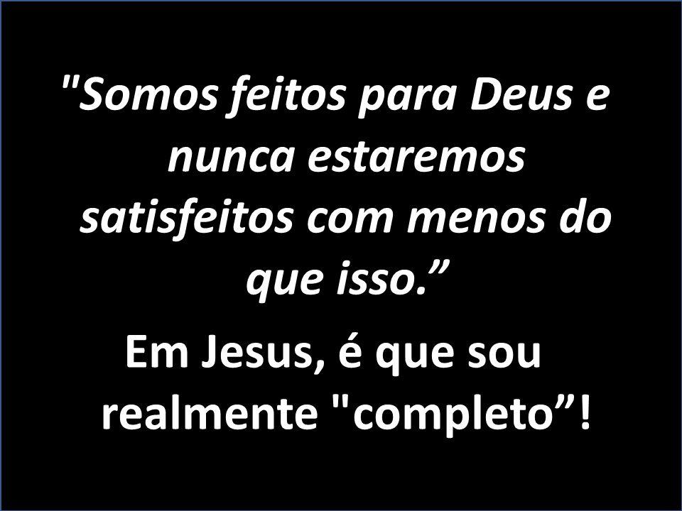 Somos feitos para Deus e nunca estaremos satisfeitos com menos do que isso. Em Jesus, é que sou realmente completo !