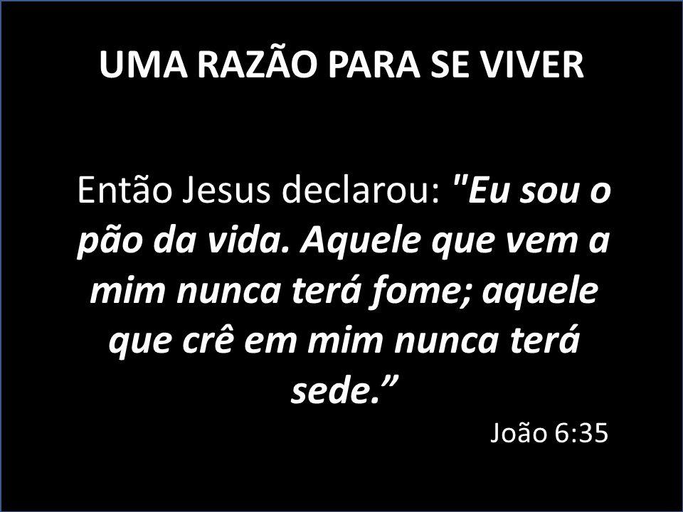 UMA RAZÃO PARA SE VIVER Então Jesus declarou: Eu sou o pão da vida.