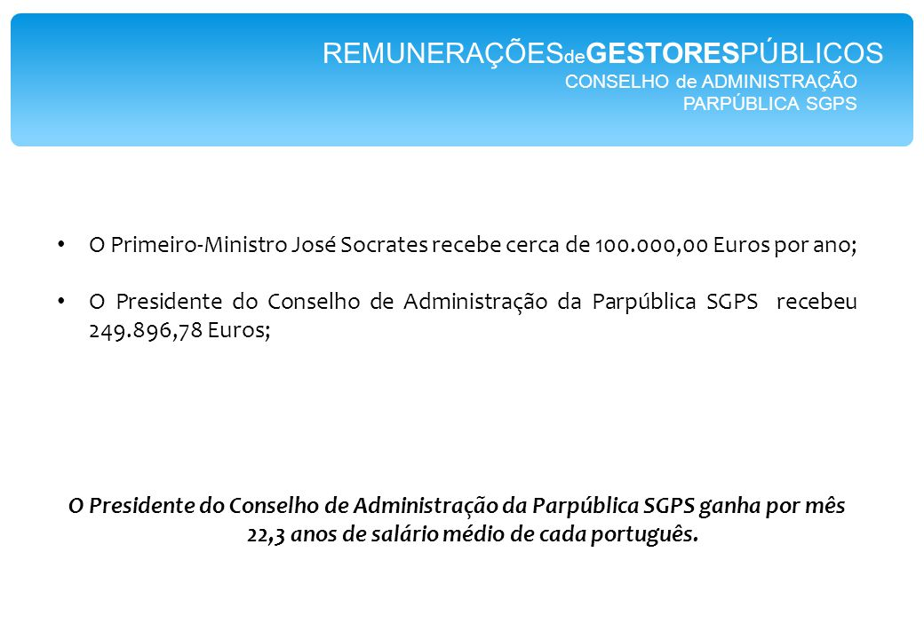 CONSELHO de ADMINISTRAÇÃO PARPÚBLICA SGPS REMUNERAÇÕES de GESTORESPÚBLICOS O Primeiro-Ministro José Socrates recebe cerca de 100.000,00 Euros por ano; O Presidente do Conselho de Administração da Parpública SGPS recebeu 249.896,78 Euros; O Presidente do Conselho de Administração da Parpública SGPS ganha por mês 22,3 anos de salário médio de cada português.