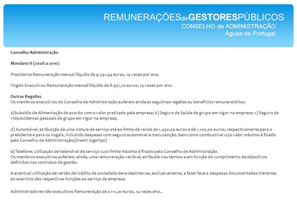 CONSELHO de ADMINISTRAÇÃO Águas de Portugal REMUNERAÇÕES de GESTORESPÚBLICOS Conselho Administração Mandato II (2008 a 2010) Presidente Remuneração mensal ilíquida de 9.591,94 euros, 14 vezes por ano.