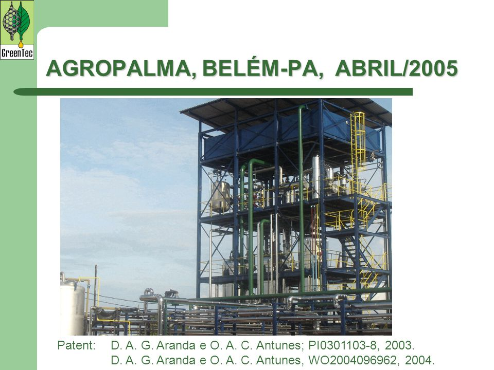 AGROPALMA, BELÉM-PA, ABRIL/2005 Patent:D. A. G. Aranda e O. A. C. Antunes; PI0301103-8, 2003. D. A. G. Aranda e O. A. C. Antunes, WO2004096962, 2004.