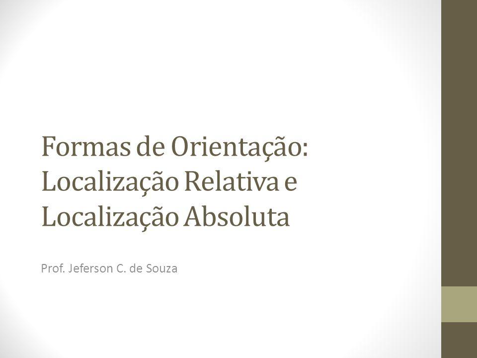 Formas de Orientação: Localização Relativa e Localização Absoluta Prof. Jeferson C. de Souza