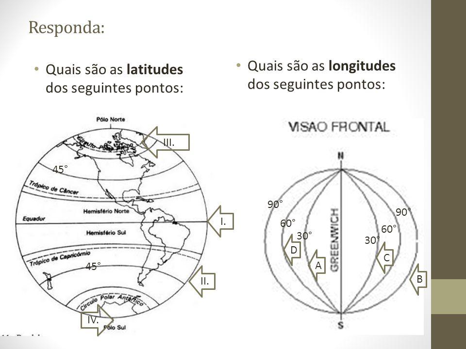 Responda: Quais são as latitudes dos seguintes pontos: Quais são as longitudes dos seguintes pontos: 30° 60° 90° 60° 90° A B C D I. II. 45° III. IV.