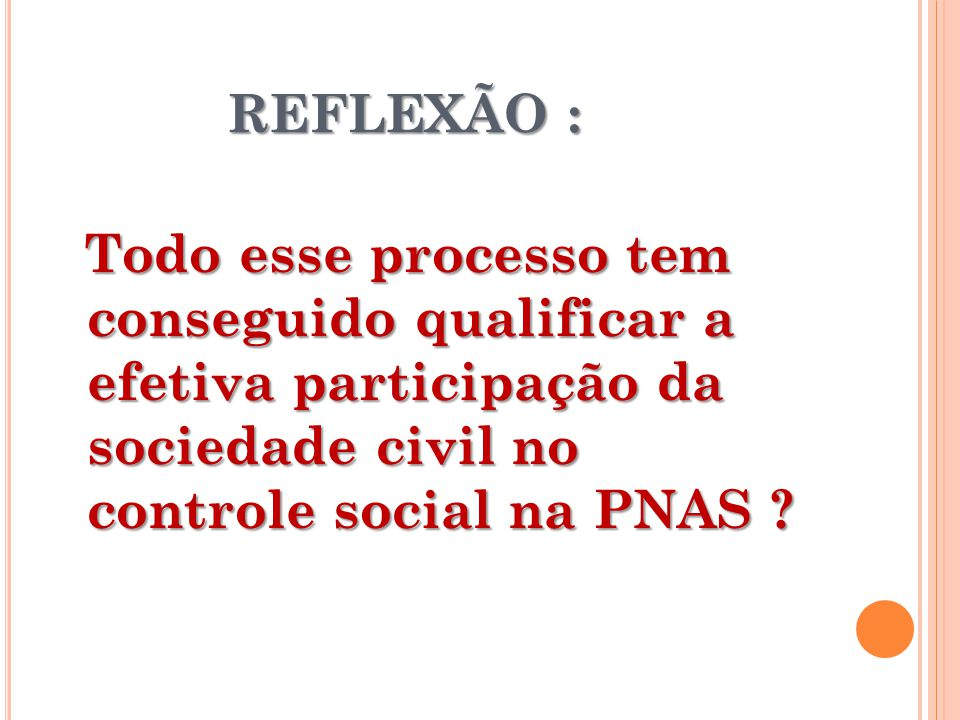 REFLEXÃO : REFLEXÃO : Todo esse processo tem conseguido qualificar a efetiva participação da sociedade civil no controle social na PNAS .