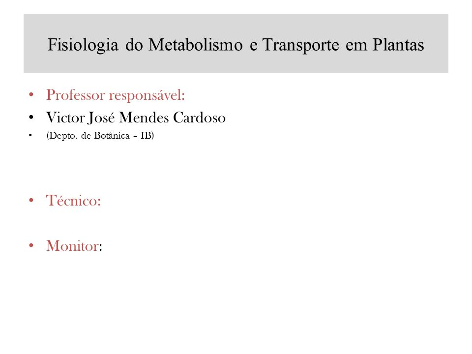 Fisiologia do Metabolismo e Transporte em Plantas Professor responsável: Victor José Mendes Cardoso (Depto. de Botânica – IB) Técnico: Monitor: