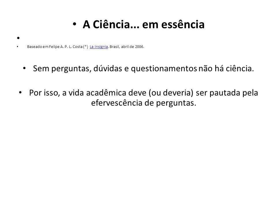 A Ciência... em essência Baseado em Felipe A. P. L. Costa (*) La Insignia. Brasil, abril de 2006.La Insignia Sem perguntas, dúvidas e questionamentos