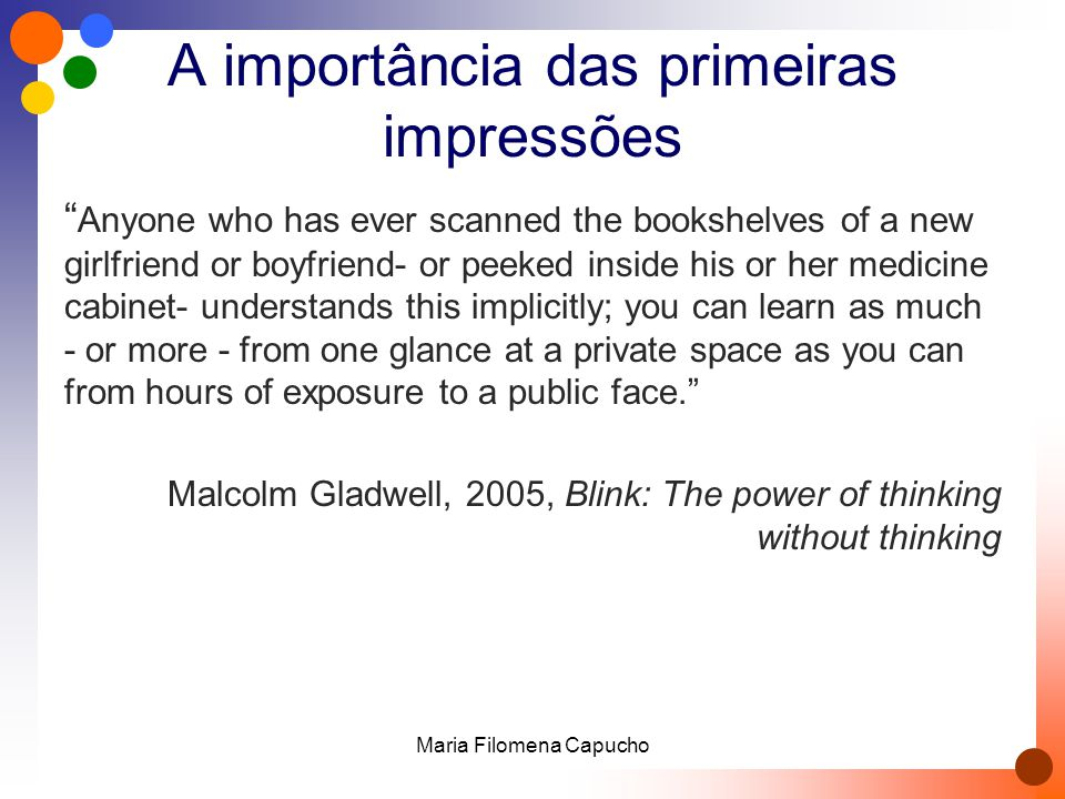 A importância das primeiras impressões Anyone who has ever scanned the bookshelves of a new girlfriend or boyfriend- or peeked inside his or her medicine cabinet- understands this implicitly; you can learn as much - or more - from one glance at a private space as you can from hours of exposure to a public face. Malcolm Gladwell, 2005, Blink: The power of thinking without thinking Maria Filomena Capucho