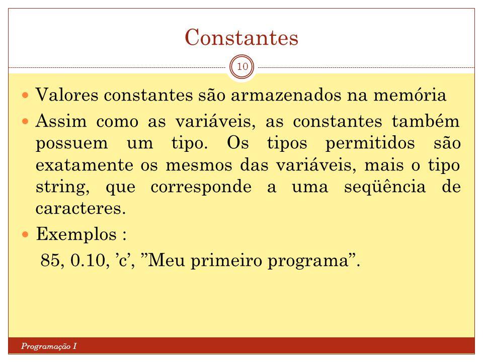 Constantes Programação I 10 Valores constantes são armazenados na memória Assim como as variáveis, as constantes também possuem um tipo.