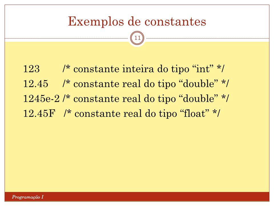 Exemplos de constantes Programação I 11 123 /* constante inteira do tipo int */ 12.45 /* constante real do tipo double */ 1245e-2 /* constante real do tipo double */ 12.45F /* constante real do tipo float */