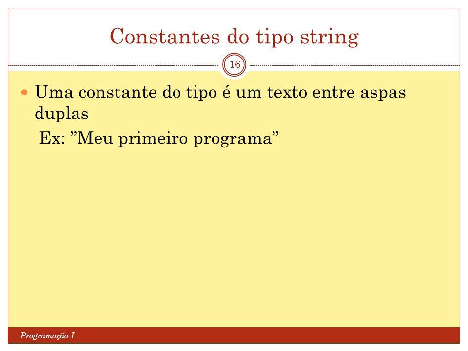 Constantes do tipo string Programação I 16 Uma constante do tipo é um texto entre aspas duplas Ex: Meu primeiro programa