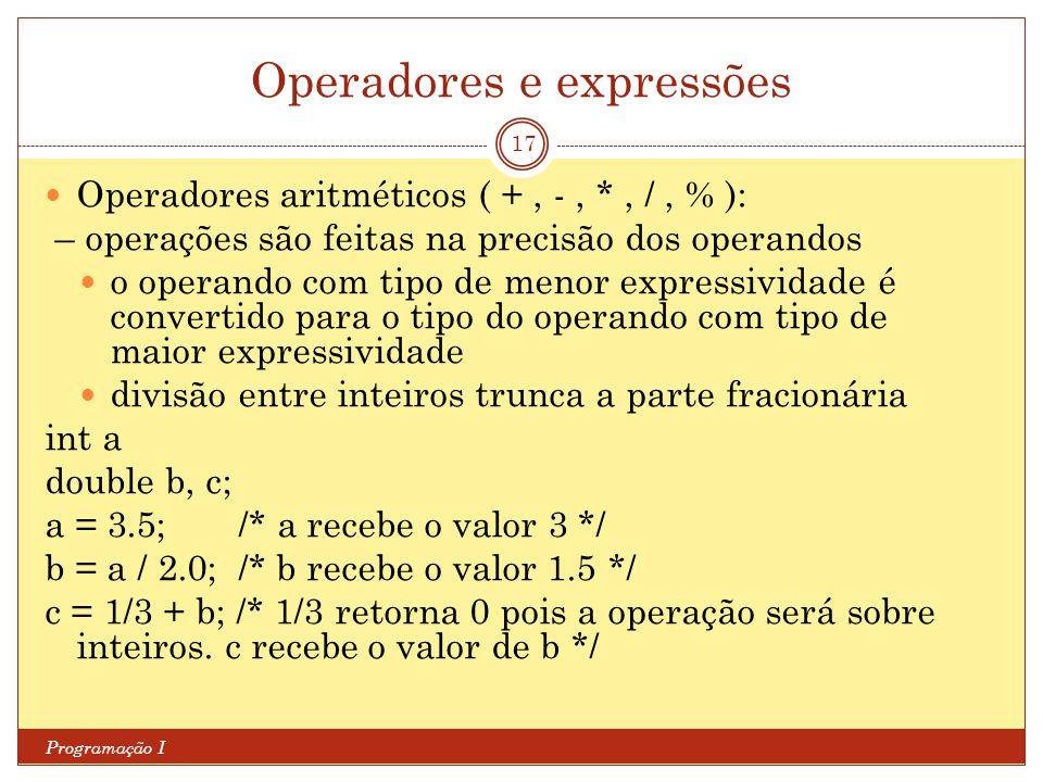 Operadores e expressões Programação I 17 Operadores aritméticos ( +, -, *, /, % ): – operações são feitas na precisão dos operandos o operando com tipo de menor expressividade é convertido para o tipo do operando com tipo de maior expressividade divisão entre inteiros trunca a parte fracionária int a double b, c; a = 3.5; /* a recebe o valor 3 */ b = a / 2.0; /* b recebe o valor 1.5 */ c = 1/3 + b; /* 1/3 retorna 0 pois a operação será sobre inteiros.