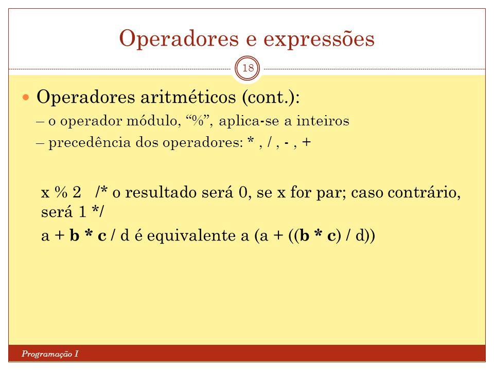Operadores e expressões Programação I 18 Operadores aritméticos (cont.): – o operador módulo, % , aplica-se a inteiros – precedência dos operadores: *, /, -, + x % 2 /* o resultado será 0, se x for par; caso contrário, será 1 */ a + b * c / d é equivalente a (a + (( b * c ) / d))