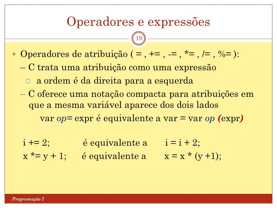 Operadores e expressões Programação I 19 Operadores de atribuição ( =, +=, -=, *=, /=, %= ): – C trata uma atribuição como uma expressão  a ordem é da direita para a esquerda – C oferece uma notação compacta para atribuições em que a mesma variável aparece dos dois lados var op= expr é equivalente a var = var op ( expr ) i += 2; é equivalente a i = i + 2; x *= y + 1; é equivalente a x = x * (y +1);