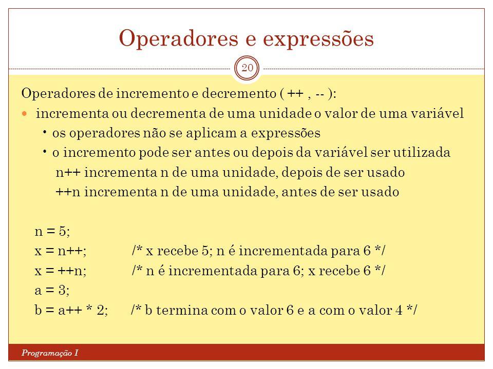 Operadores e expressões Programação I 20 Operadores de incremento e decremento ( ++, -- ): incrementa ou decrementa de uma unidade o valor de uma variável os operadores não se aplicam a expressões o incremento pode ser antes ou depois da variável ser utilizada n++ incrementa n de uma unidade, depois de ser usado ++n incrementa n de uma unidade, antes de ser usado n = 5; x = n++; /* x recebe 5; n é incrementada para 6 */ x = ++n; /* n é incrementada para 6; x recebe 6 */ a = 3; b = a++ * 2; /* b termina com o valor 6 e a com o valor 4 */