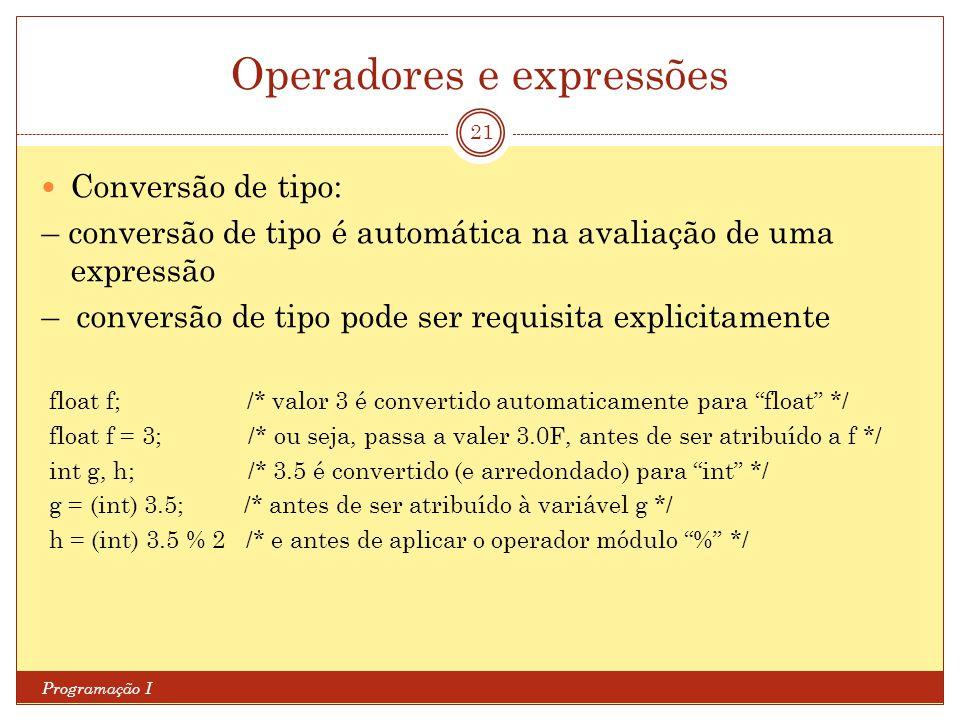 Operadores e expressões Programação I 21 Conversão de tipo: – conversão de tipo é automática na avaliação de uma expressão – conversão de tipo pode ser requisita explicitamente float f; /* valor 3 é convertido automaticamente para float */ float f = 3; /* ou seja, passa a valer 3.0F, antes de ser atribuído a f */ int g, h; /* 3.5 é convertido (e arredondado) para int */ g = (int) 3.5; /* antes de ser atribuído à variável g */ h = (int) 3.5 % 2 /* e antes de aplicar o operador módulo % */
