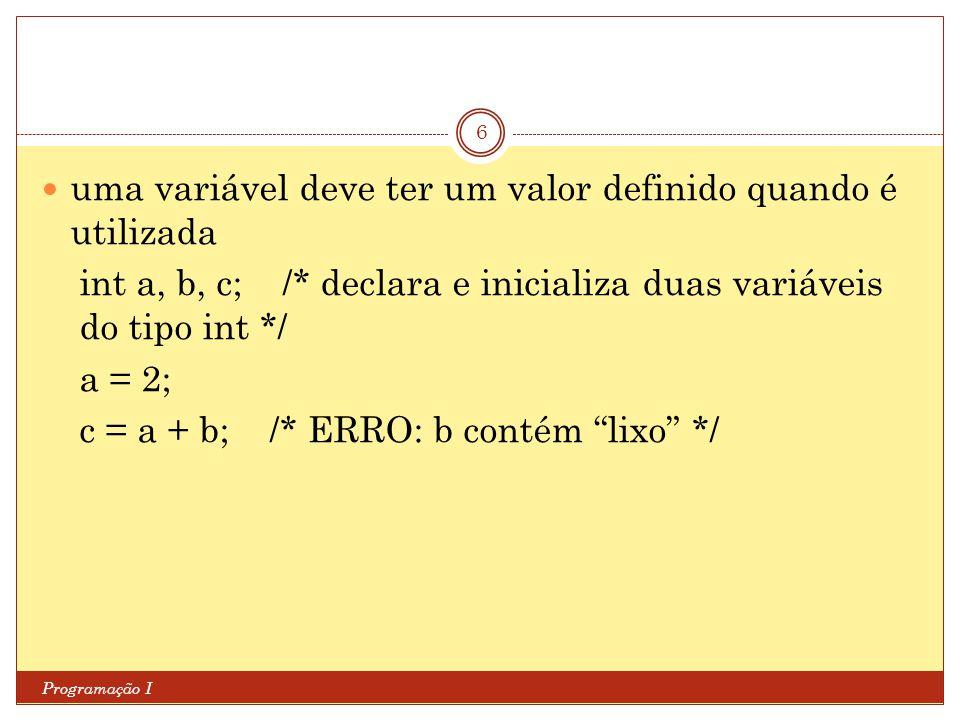 Programação I 6 uma variável deve ter um valor definido quando é utilizada int a, b, c; /* declara e inicializa duas variáveis do tipo int */ a = 2; c = a + b; /* ERRO: b contém lixo */