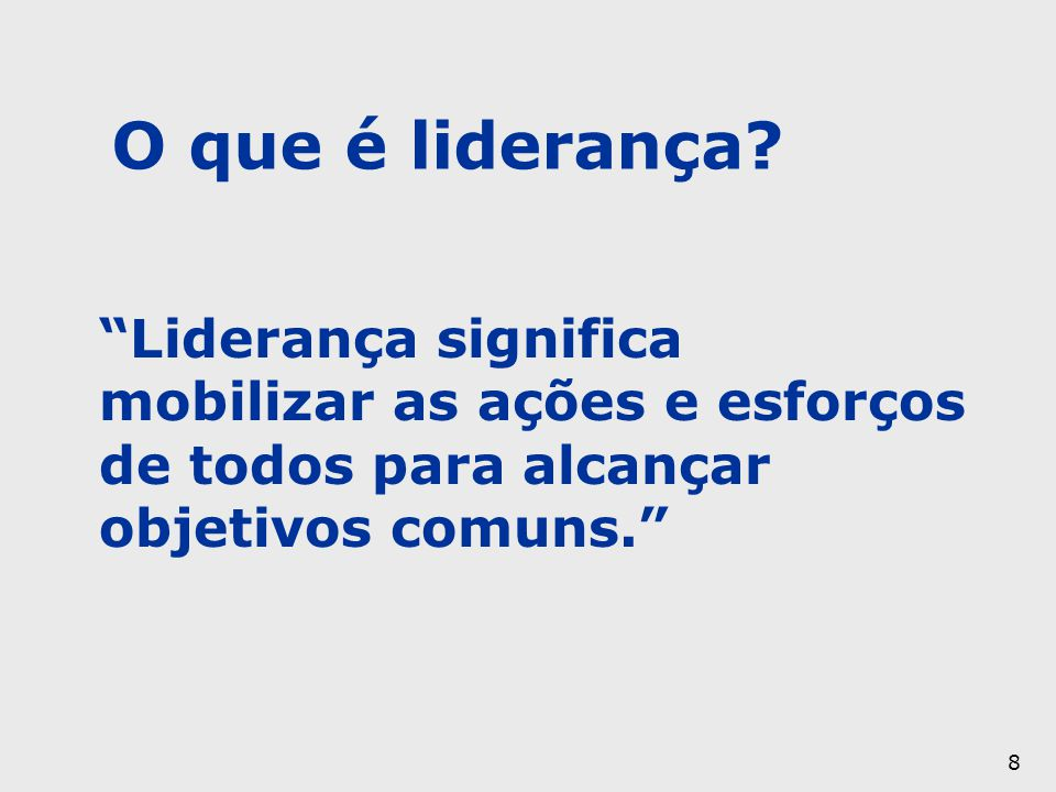 """8 """"Liderança significa mobilizar as ações e esforços de todos para alcançar objetivos comuns."""" O que é liderança?"""