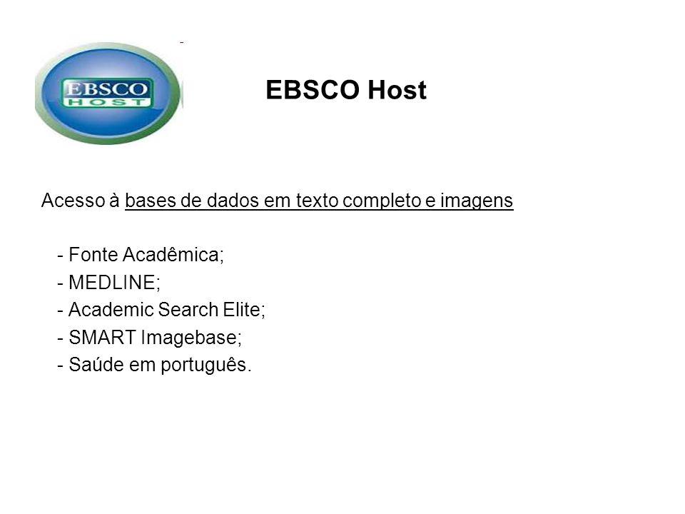 EBSCO Host Acesso à bases de dados em texto completo e imagens - Fonte Acadêmica; - MEDLINE; - Academic Search Elite; - SMART Imagebase; - Saúde em po