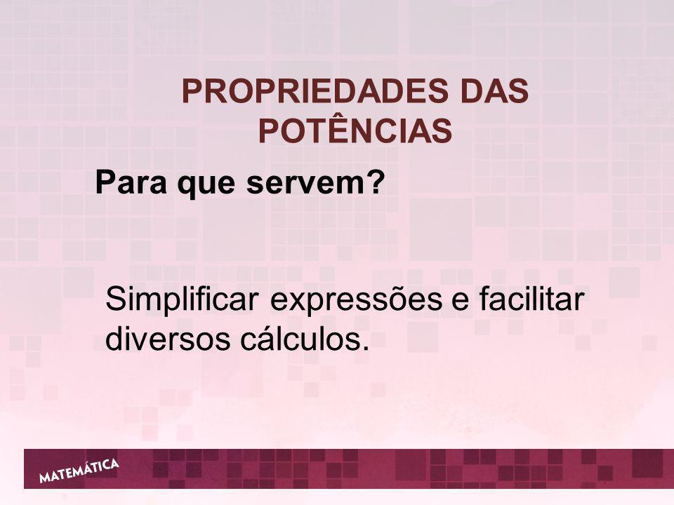 PROPRIEDADES DAS POTÊNCIAS Para que servem? Simplificar expressões e facilitar diversos cálculos.