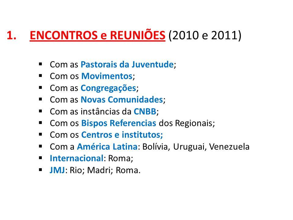 1.ENCONTROS e REUNIÕES (2010 e 2011)  Com as Pastorais da Juventude;  Com os Movimentos;  Com as Congregações;  Com as Novas Comunidades;  Com as instâncias da CNBB;  Com os Bispos Referencias dos Regionais;  Com os Centros e institutos;  Com a América Latina: Bolívia, Uruguai, Venezuela  Internacional: Roma;  JMJ: Rio; Madri; Roma.