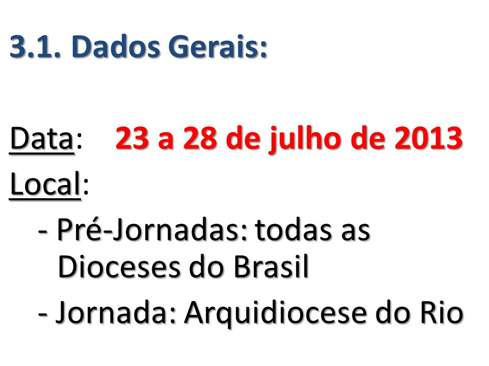3.1. Dados Gerais: Data23 a 28 de julho de 2013 Data: 23 a 28 de julho de 2013 Local Local: - Pré-Jornadas: todas as Dioceses do Brasil - Jornada: Arq