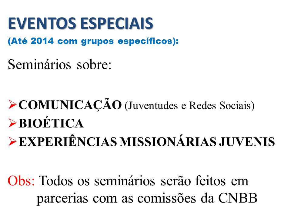 EVENTOS ESPECIAIS (Até 2014 com grupos específicos): Seminários sobre:  COMUNICAÇÃO (Juventudes e Redes Sociais)  BIOÉTICA  EXPERIÊNCIAS MISSIONÁRIAS JUVENIS Obs: Todos os seminários serão feitos em parcerias com as comissões da CNBB