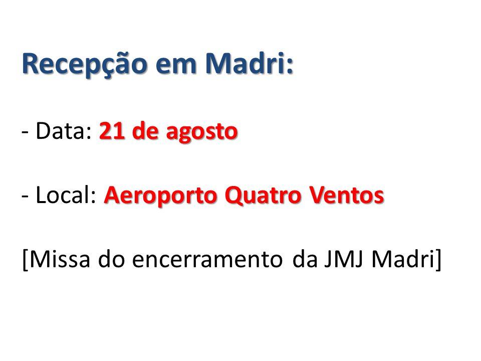 Recepção em Madri: 21 de agosto Aeroporto Quatro Ventos Recepção em Madri: - Data: 21 de agosto - Local: Aeroporto Quatro Ventos [Missa do encerramento da JMJ Madri]