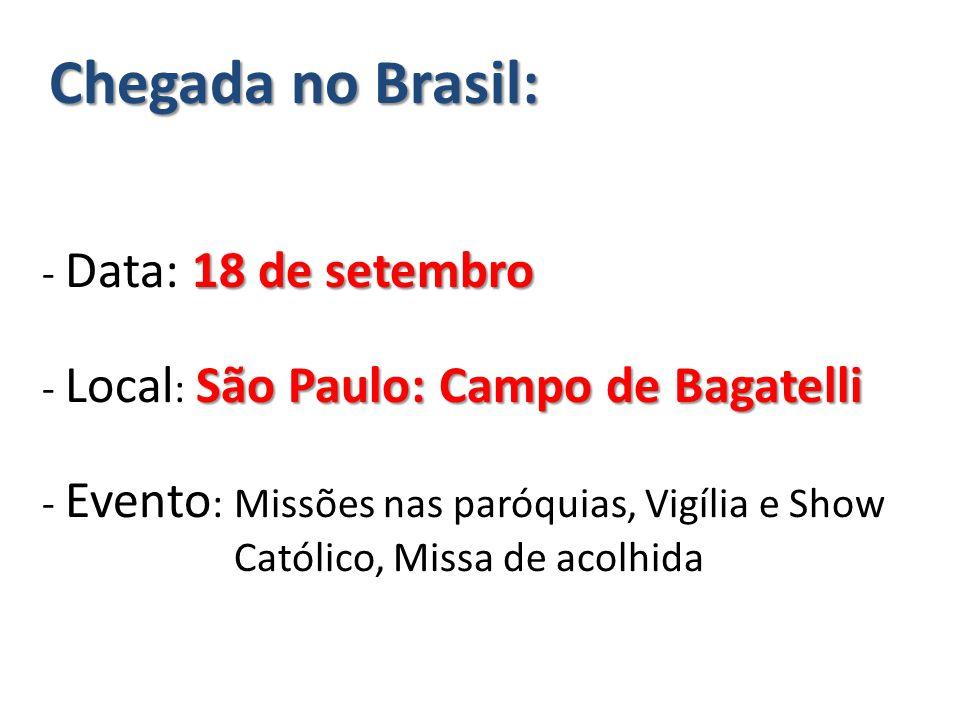 Chegada no Brasil: 18 de setembro São Paulo: Campo de Bagatelli Chegada no Brasil: - Data: 18 de setembro - Local : São Paulo: Campo de Bagatelli - Evento : Missões nas paróquias, Vigília e Show Católico, Missa de acolhida