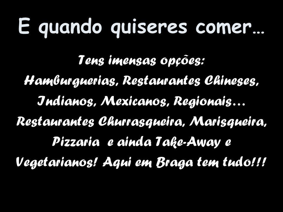 E quando quiseres comer… Tens imensas opções: Hamburguerias, Restaurantes Chineses, Indianos, Mexicanos, Regionais… Restaurantes Churrasqueira, Marisq