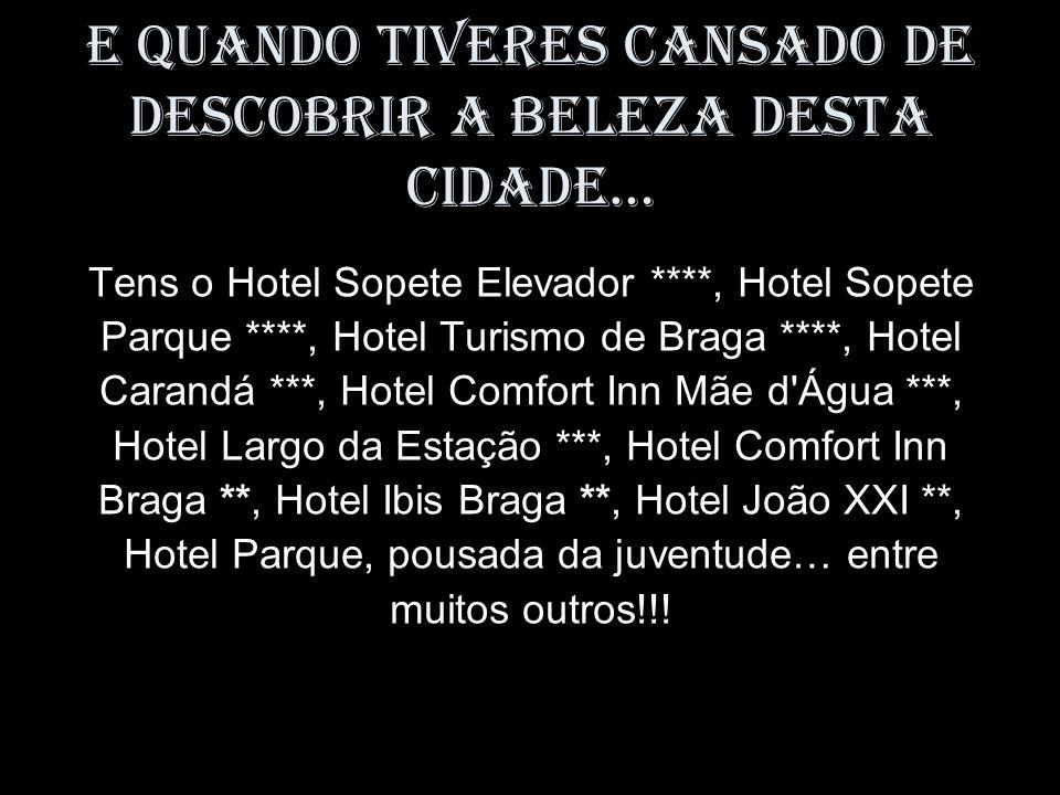 E quando tiveres cansado de descobrir a beleza desta cidade… Tens o Hotel Sopete Elevador ****, Hotel Sopete Parque ****, Hotel Turismo de Braga ****, Hotel Carandá ***, Hotel Comfort Inn Mãe d Água ***, Hotel Largo da Estação ***, Hotel Comfort Inn Braga **, Hotel Ibis Braga **, Hotel João XXI **, Hotel Parque, pousada da juventude… entre muitos outros!!!