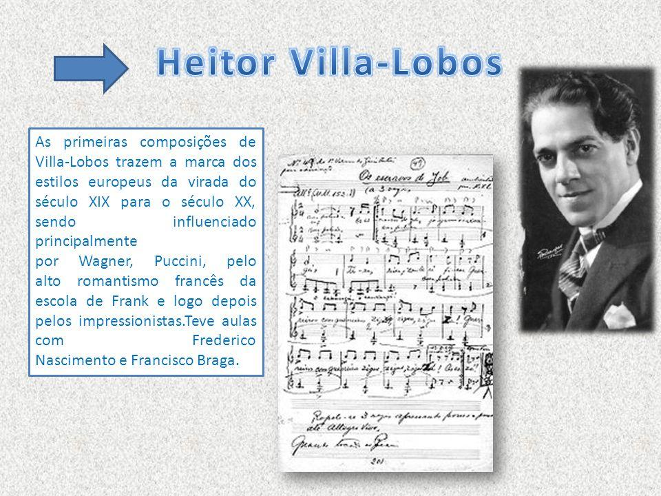 As primeiras composições de Villa-Lobos trazem a marca dos estilos europeus da virada do século XIX para o século XX, sendo influenciado principalmente por Wagner, Puccini, pelo alto romantismo francês da escola de Frank e logo depois pelos impressionistas.Teve aulas com Frederico Nascimento e Francisco Braga.