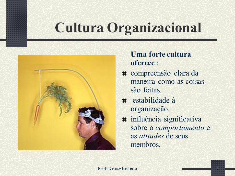 Profª Denise Ferreira1 Cultura Organizacional Uma forte cultura oferece : compreensão clara da maneira como as coisas são feitas. estabilidade à organ