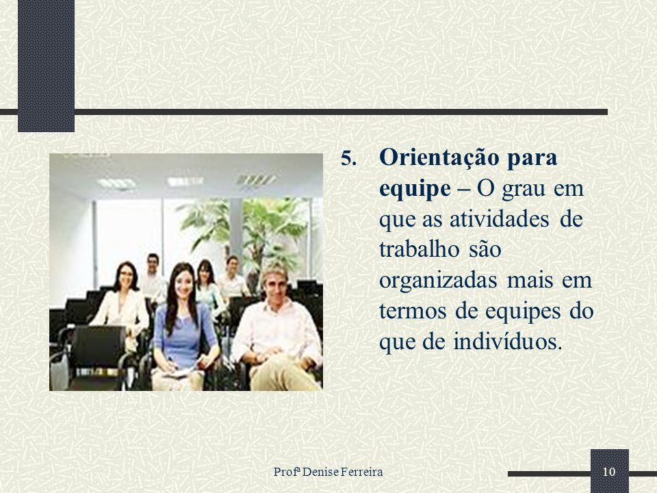 Profª Denise Ferreira10 5. Orientação para equipe – O grau em que as atividades de trabalho são organizadas mais em termos de equipes do que de indiví