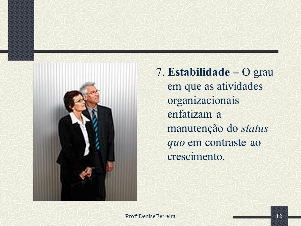 Profª Denise Ferreira12 7. Estabilidade – O grau em que as atividades organizacionais enfatizam a manutenção do status quo em contraste ao crescimento