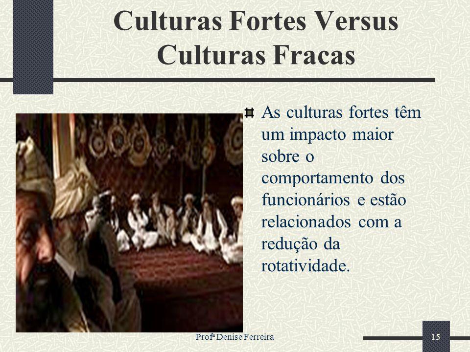 Profª Denise Ferreira15 Culturas Fortes Versus Culturas Fracas As culturas fortes têm um impacto maior sobre o comportamento dos funcionários e estão