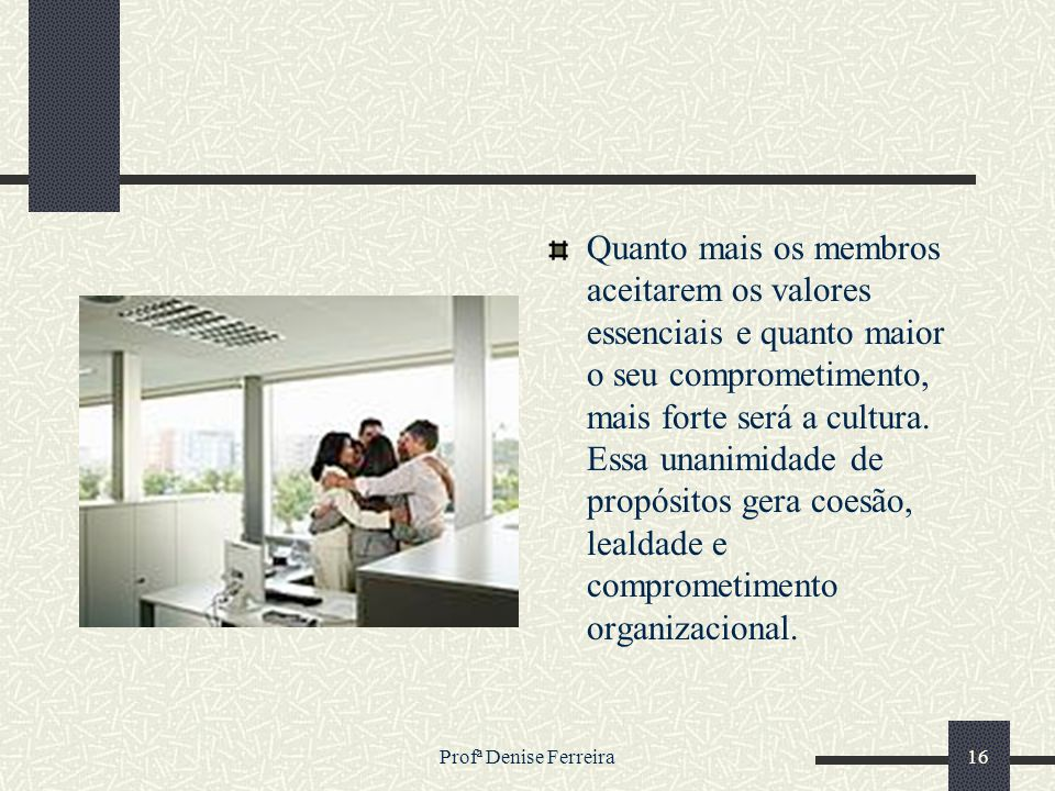 Profª Denise Ferreira16 Quanto mais os membros aceitarem os valores essenciais e quanto maior o seu comprometimento, mais forte será a cultura. Essa u
