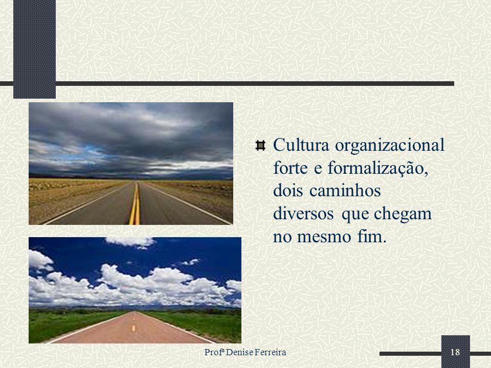 Profª Denise Ferreira18 Cultura organizacional forte e formalização, dois caminhos diversos que chegam no mesmo fim.