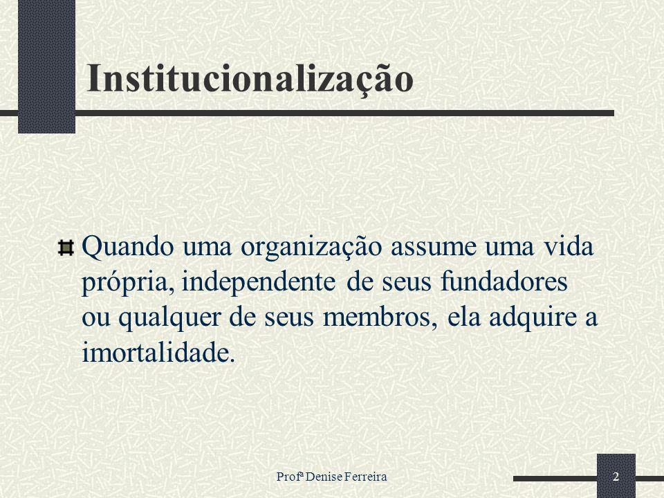 Profª Denise Ferreira2 Institucionalização Quando uma organização assume uma vida própria, independente de seus fundadores ou qualquer de seus membros