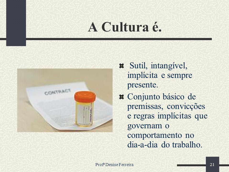 Profª Denise Ferreira21 A Cultura é. Sutil, intangível, implícita e sempre presente. Conjunto básico de premissas, convicções e regras implícitas que