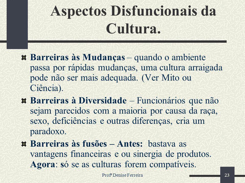 Profª Denise Ferreira23 Aspectos Disfuncionais da Cultura. Barreiras às Mudanças – quando o ambiente passa por rápidas mudanças, uma cultura arraigada