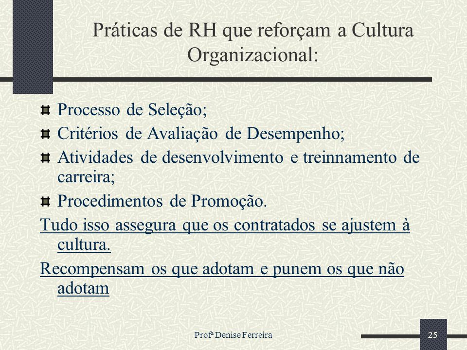 Profª Denise Ferreira25 Práticas de RH que reforçam a Cultura Organizacional: Processo de Seleção; Critérios de Avaliação de Desempenho; Atividades de
