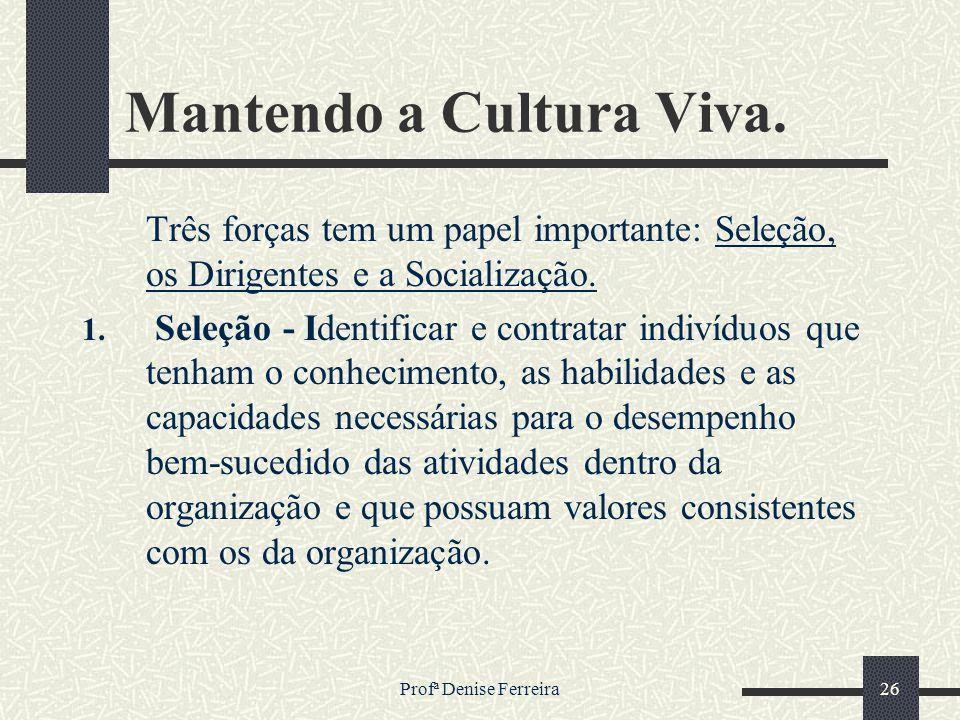 Profª Denise Ferreira26 Mantendo a Cultura Viva. Três forças tem um papel importante: Seleção, os Dirigentes e a Socialização. 1. Seleção - Identifica